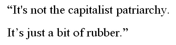 """It's not the capitalist patriarchy. It's just a bit of rubber."""